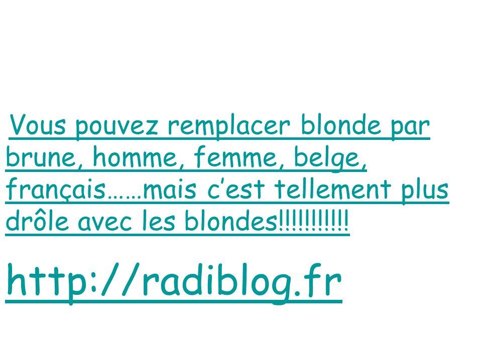 Vous pouvez remplacer blonde par brune, homme, femme, belge, français……mais c'est tellement plus drôle avec les blondes!!!!!!!!!!!