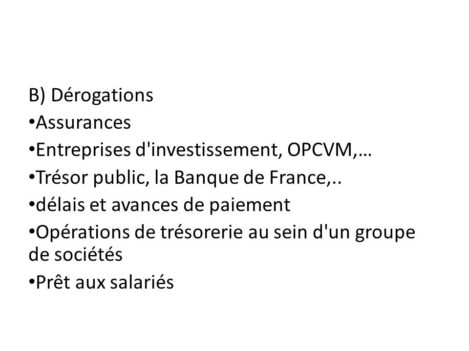 B) Dérogations Assurances. Entreprises d investissement, OPCVM,… Trésor public, la Banque de France,..