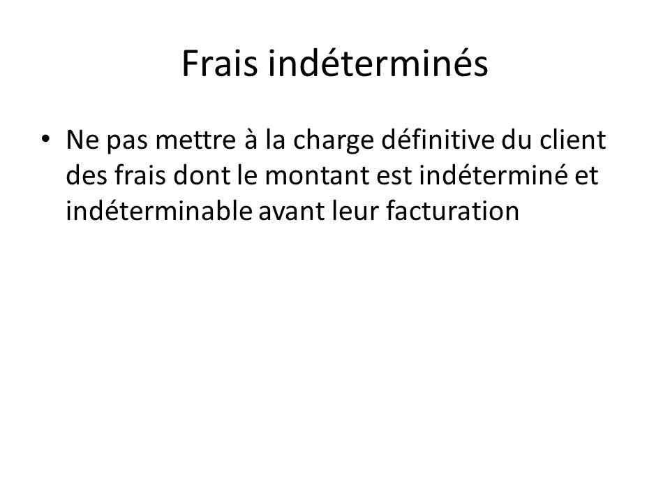Frais indéterminés Ne pas mettre à la charge définitive du client des frais dont le montant est indéterminé et indéterminable avant leur facturation.