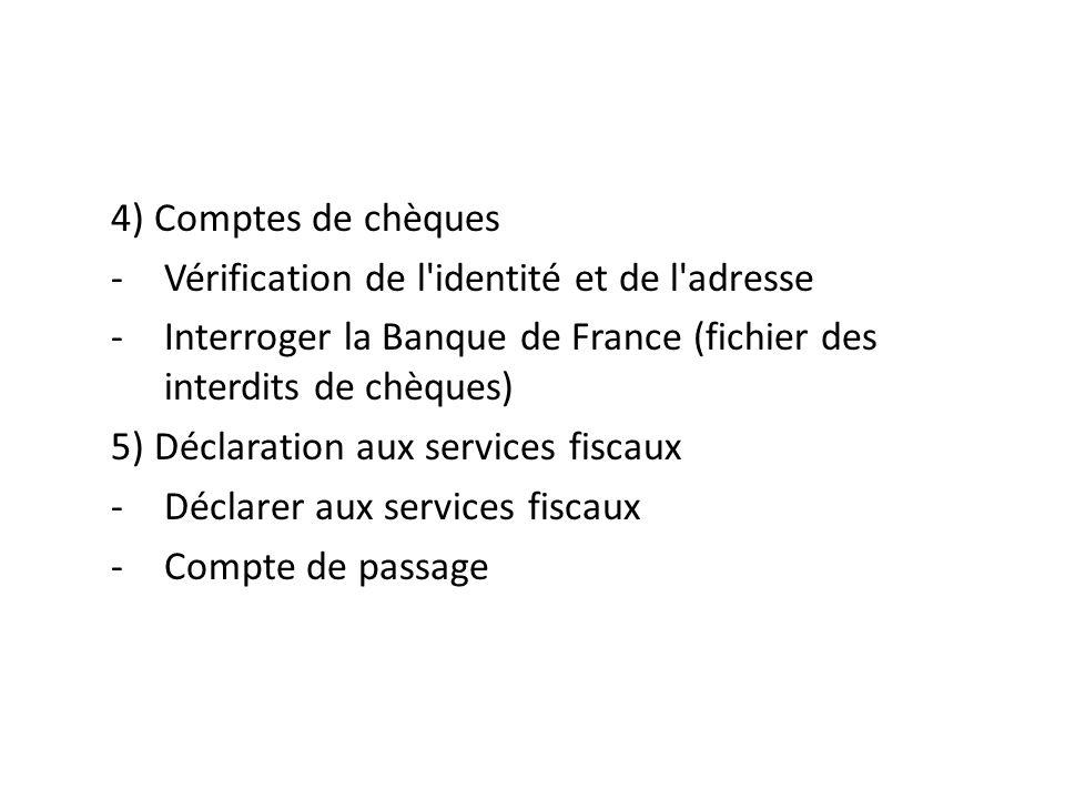 4) Comptes de chèques Vérification de l identité et de l adresse. Interroger la Banque de France (fichier des interdits de chèques)