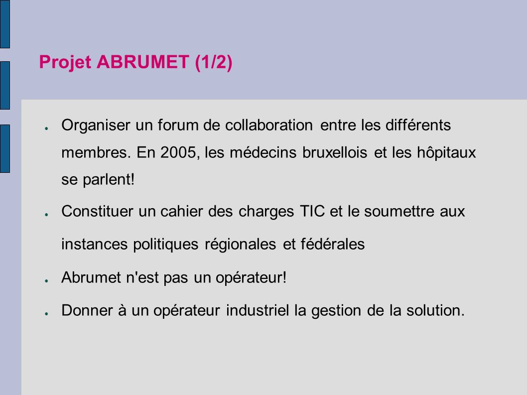 Projet ABRUMET (1/2) Organiser un forum de collaboration entre les différents membres. En 2005, les médecins bruxellois et les hôpitaux se parlent!