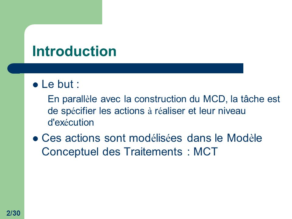 Introduction Le but : En parallèle avec la construction du MCD, la tâche est de spécifier les actions à réaliser et leur niveau d exécution.