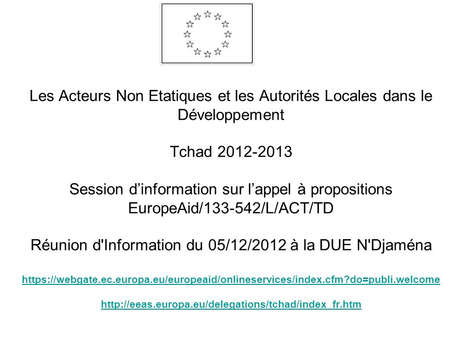 Les Acteurs Non Etatiques et les Autorités Locales dans le Développement Tchad 2012-2013 Session d'information sur l'appel à propositions EuropeAid/133-542/L/ACT/TD Réunion d Information du 05/12/2012 à la DUE N Djaména https://webgate.ec.europa.eu/europeaid/onlineservices/index.cfm do=publi.welcome http://eeas.europa.eu/delegations/tchad/index_fr.htm