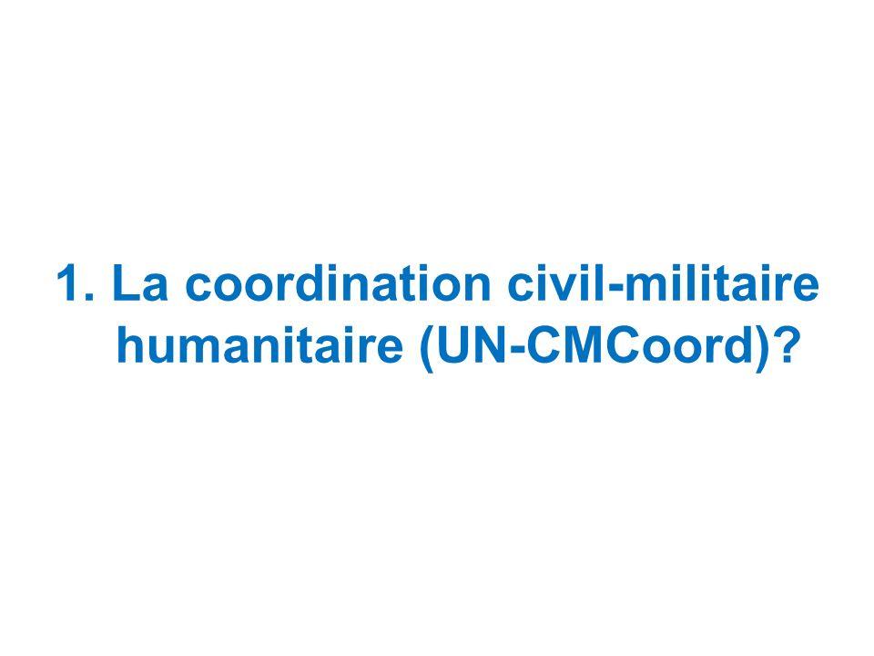 1. La coordination civil-militaire humanitaire (UN-CMCoord)