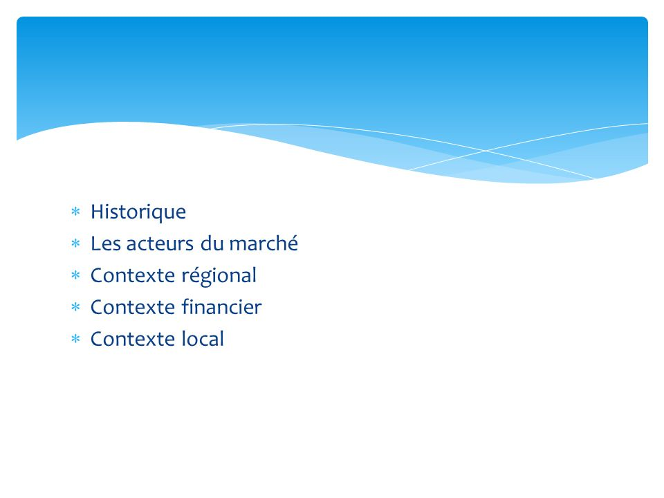 Historique Les acteurs du marché Contexte régional Contexte financier Contexte local