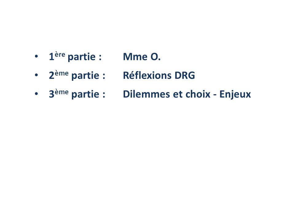 1ère partie : Mme O. 2ème partie : Réflexions DRG 3ème partie : Dilemmes et choix - Enjeux