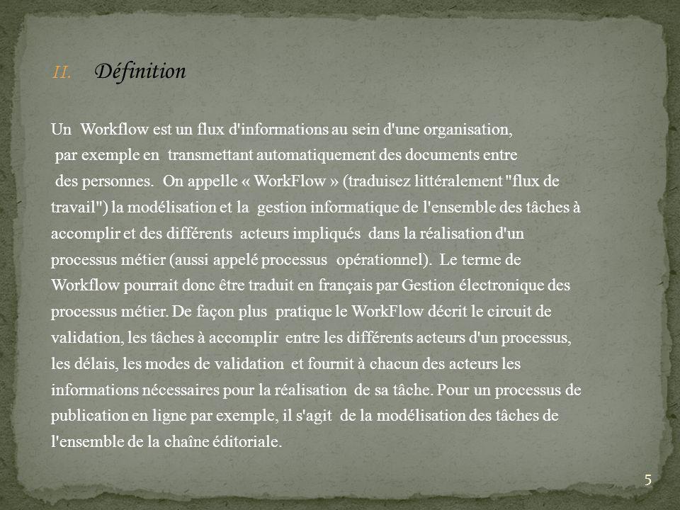 Définition Un Workflow est un flux d informations au sein d une organisation, par exemple en transmettant automatiquement des documents entre.