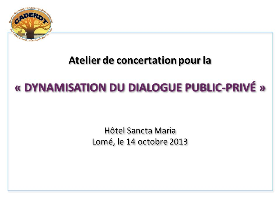 Atelier de concertation pour la « DYNAMISATION DU DIALOGUE PUBLIC-PRIVÉ » Hôtel Sancta Maria Lomé, le 14 octobre 2013