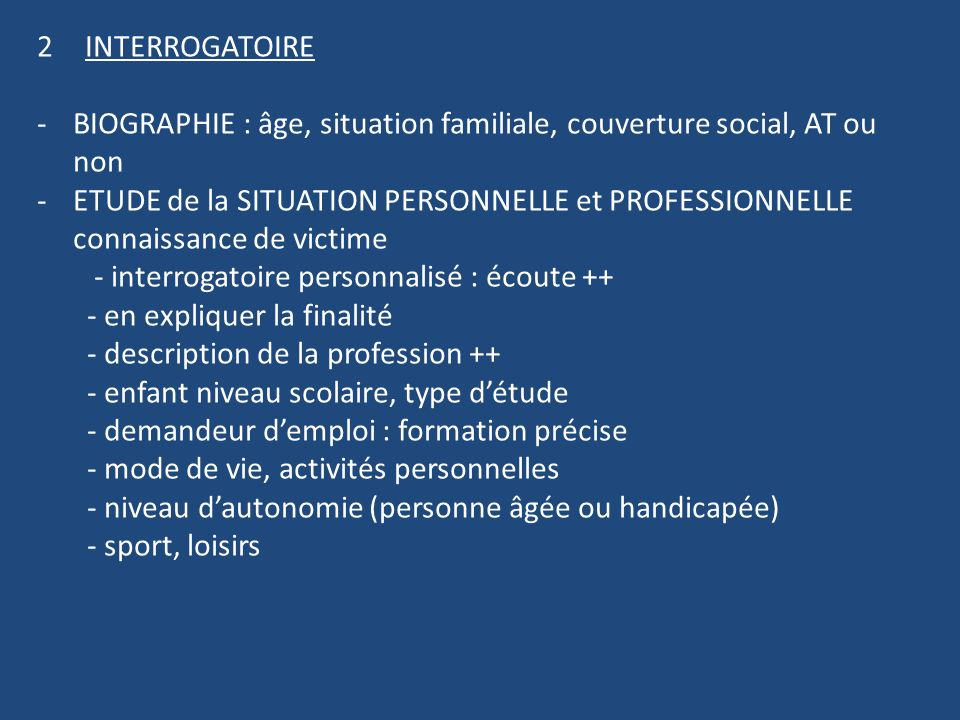 INTERROGATOIRE BIOGRAPHIE : âge, situation familiale, couverture social, AT ou non.