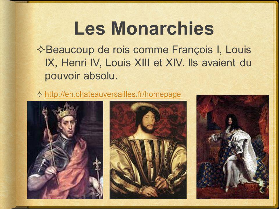 Les Monarchies Beaucoup de rois comme François I, Louis IX, Henri IV, Louis XIII et XIV. Ils avaient du pouvoir absolu.