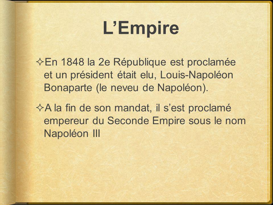 L'Empire En 1848 la 2e République est proclamée et un président était elu, Louis-Napoléon Bonaparte (le neveu de Napoléon).