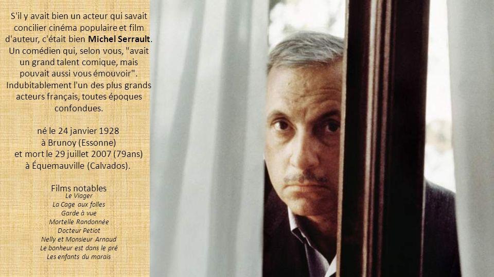 S il y avait bien un acteur qui savait concilier cinéma populaire et film d auteur, c était bien Michel Serrault. Un comédien qui, selon vous, avait un grand talent comique, mais pouvait aussi vous émouvoir . Indubitablement l un des plus grands acteurs français, toutes époques confondues.
