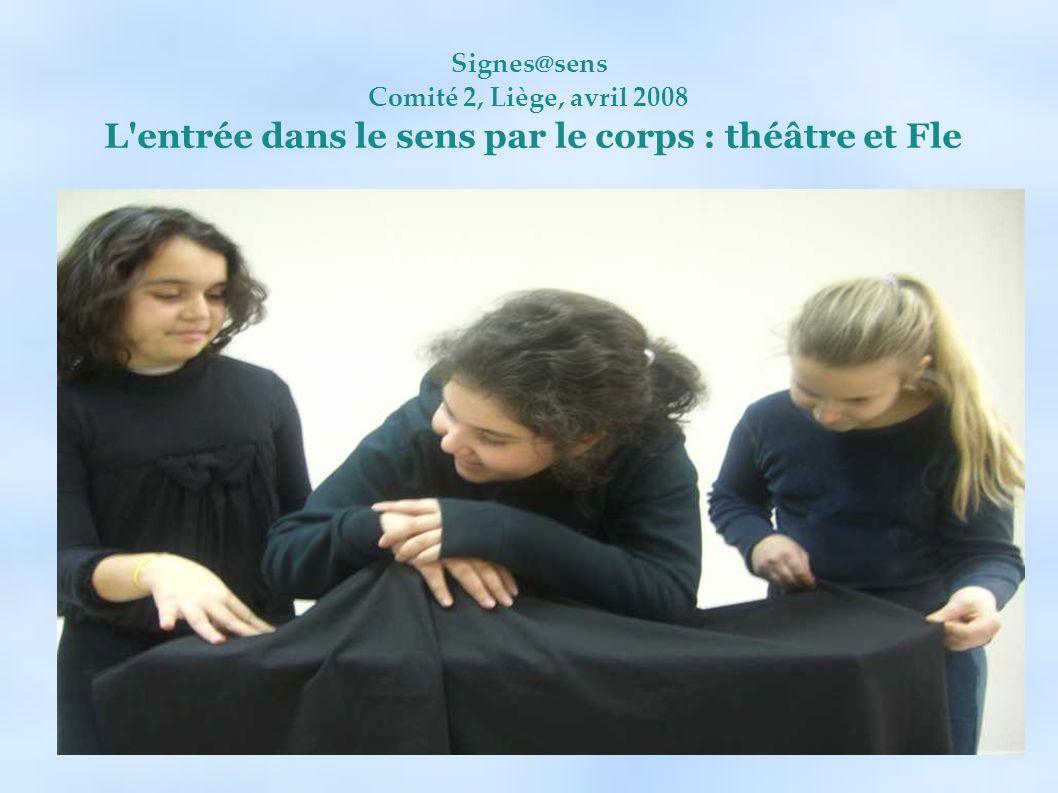 Signes@sens Comité 2, Liège, avril 2008 L entrée dans le sens par le corps : théâtre et Fle