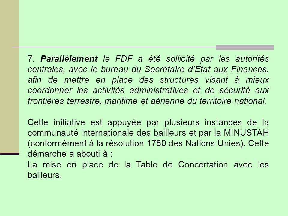 7. Parallèlement le FDF a été sollicité par les autorités centrales, avec le bureau du Secrétaire d'Etat aux Finances, afin de mettre en place des structures visant à mieux coordonner les activités administratives et de sécurité aux frontières terrestre, maritime et aérienne du territoire national.