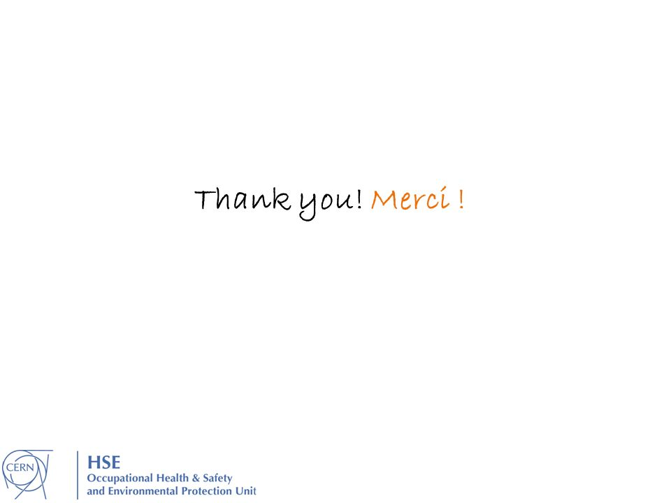 Thank you! Merci ! Our DG said in 2012, «safety is a priority for CERN». As such it should be priority for you!