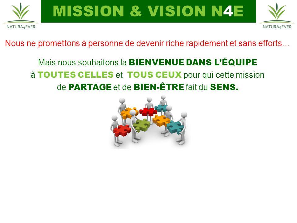 MISSION & VISION N4E Nous ne promettons à personne de devenir riche rapidement et sans efforts… Mais nous souhaitons la BIENVENUE DANS L'ÉQUIPE.