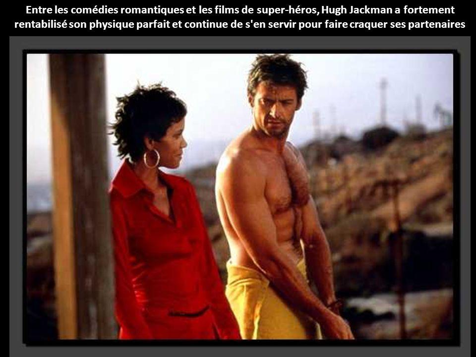 Entre les comédies romantiques et les films de super-héros, Hugh Jackman a fortement rentabilisé son physique parfait et continue de s en servir pour faire craquer ses partenaires