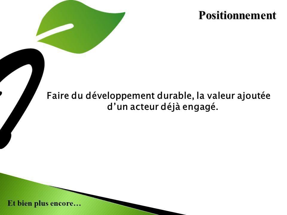 Positionnement Faire du développement durable, la valeur ajoutée d'un acteur déjà engagé.