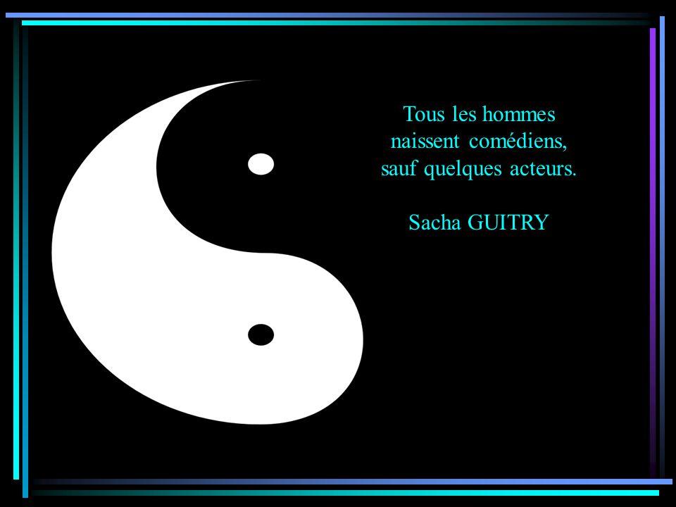 Tous les hommes naissent comédiens, sauf quelques acteurs. Sacha GUITRY