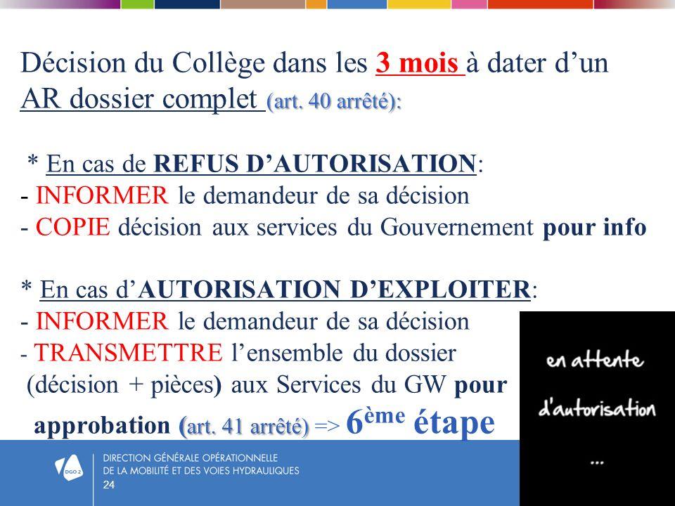 Décision du Collège dans les 3 mois à dater d'un AR dossier complet (art. 40 arrêté): * En cas de REFUS D'AUTORISATION: - INFORMER le demandeur de sa décision - COPIE décision aux services du Gouvernement pour info * En cas d'AUTORISATION D'EXPLOITER: - INFORMER le demandeur de sa décision - TRANSMETTRE l'ensemble du dossier (décision + pièces) aux Services du GW pour approbation (art. 41 arrêté) => 6ème étape