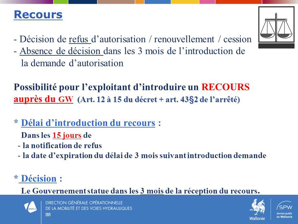 Recours - Décision de refus d'autorisation / renouvellement / cession - Absence de décision dans les 3 mois de l'introduction de la demande d'autorisation Possibilité pour l'exploitant d'introduire un RECOURS auprès du GW (Art. 12 à 15 du décret + art. 43§2 de l'arrêté) * Délai d'introduction du recours : Dans les 15 jours de - la notification de refus - la date d'expiration du délai de 3 mois suivant introduction demande * Décision : Le Gouvernement statue dans les 3 mois de la réception du recours.