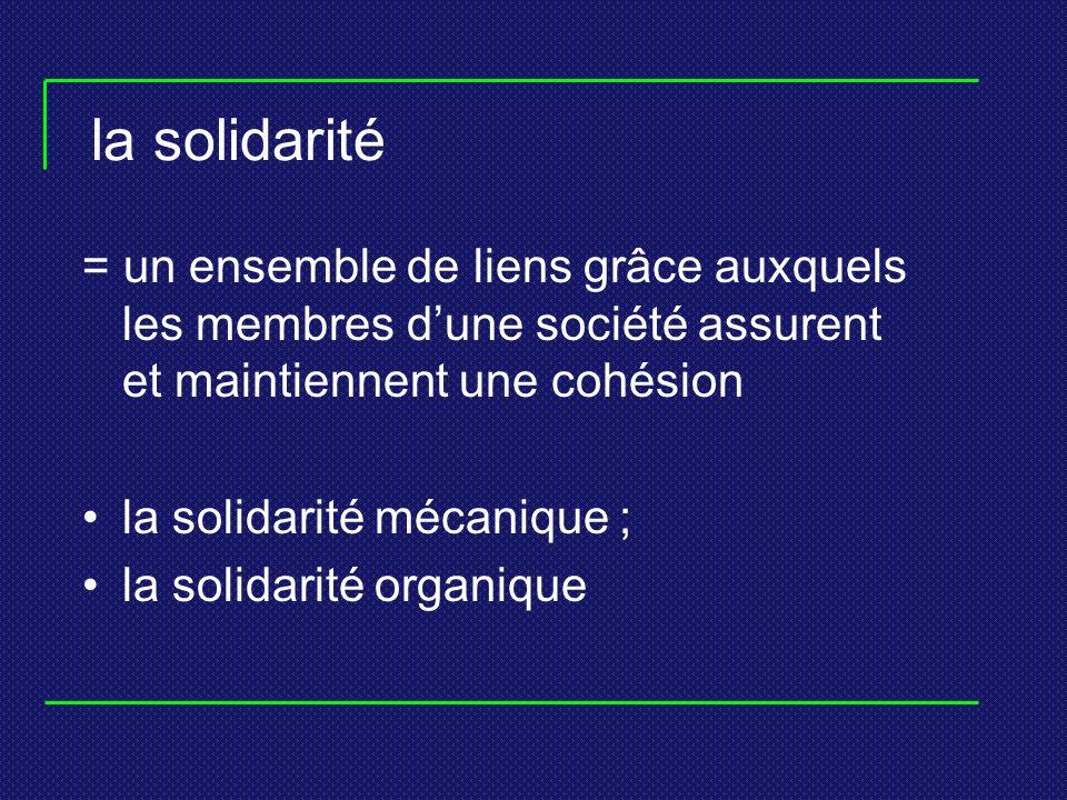 la solidarité = un ensemble de liens grâce auxquels les membres d'une société assurent et maintiennent une cohésion.