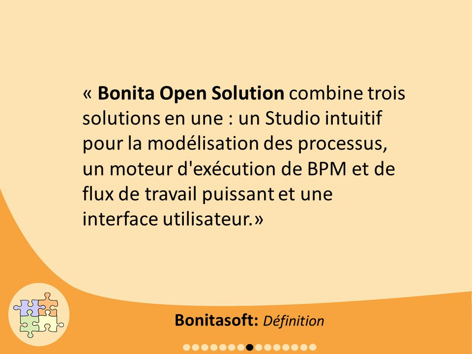 « Bonita Open Solution combine trois solutions en une : un Studio intuitif pour la modélisation des processus, un moteur d exécution de BPM et de flux de travail puissant et une interface utilisateur.»