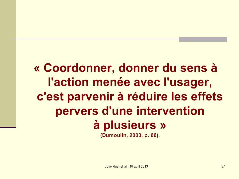 « Coordonner, donner du sens à l action menée avec l usager, c est parvenir à réduire les effets pervers d une intervention à plusieurs » (Dumoulin, 2003, p. 66).