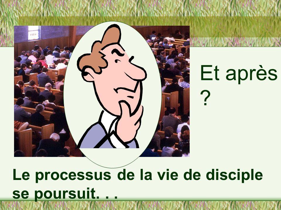 Et après Le processus de la vie de disciple se poursuit. . .