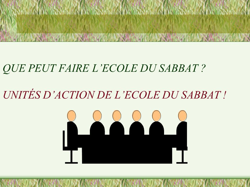 QUE PEUT FAIRE L'ECOLE DU SABBAT UNITÉS D'ACTION DE L'ECOLE DU SABBAT !