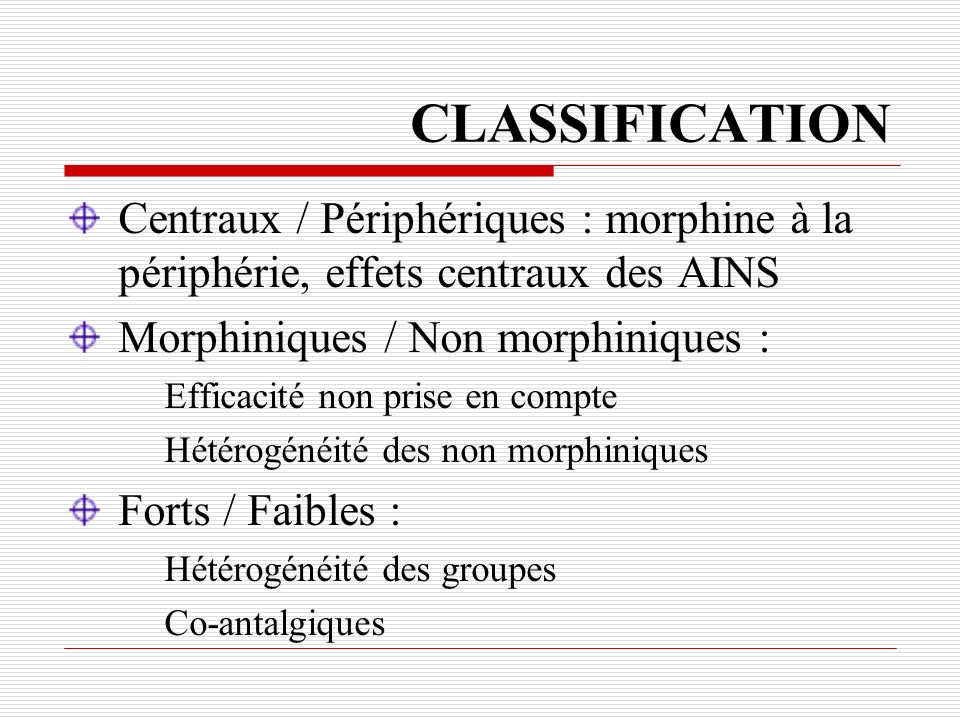 CLASSIFICATION Centraux / Périphériques : morphine à la périphérie, effets centraux des AINS. Morphiniques / Non morphiniques :