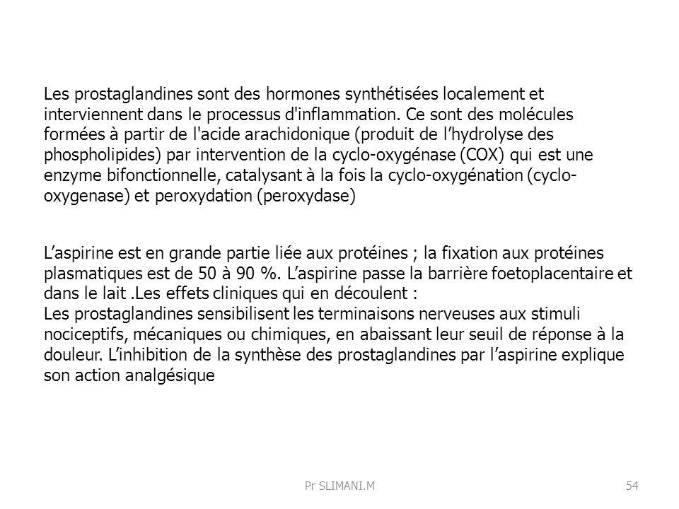 Les prostaglandines sont des hormones synthétisées localement et interviennent dans le processus d inflammation. Ce sont des molécules formées à partir de l acide arachidonique (produit de l'hydrolyse des phospholipides) par intervention de la cyclo-oxygénase (COX) qui est une enzyme bifonctionnelle, catalysant à la fois la cyclo-oxygénation (cyclo-oxygenase) et peroxydation (peroxydase)