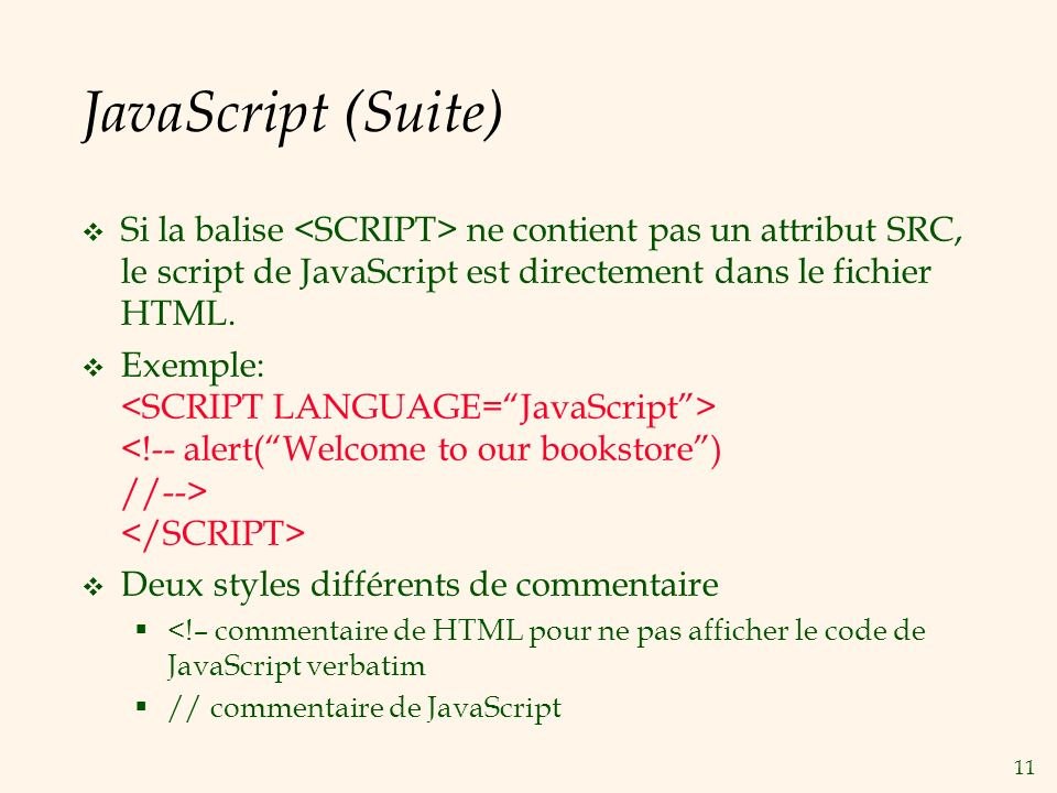 JavaScript (Suite) Si la balise <SCRIPT> ne contient pas un attribut SRC, le script de JavaScript est directement dans le fichier HTML.