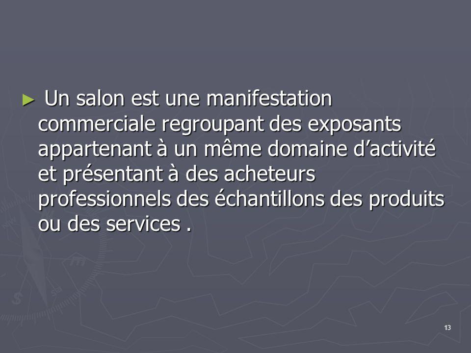 Un salon est une manifestation commerciale regroupant des exposants appartenant à un même domaine d'activité et présentant à des acheteurs professionnels des échantillons des produits ou des services .