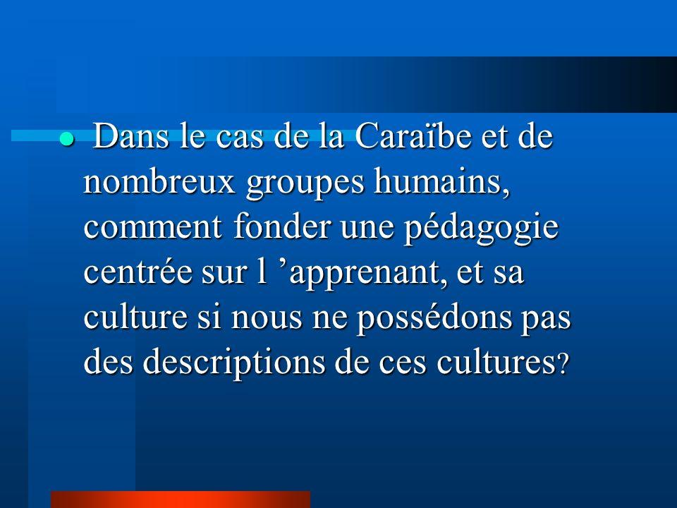 Dans le cas de la Caraïbe et de nombreux groupes humains, comment fonder une pédagogie centrée sur l 'apprenant, et sa culture si nous ne possédons pas des descriptions de ces cultures
