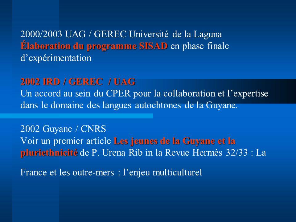 2000/2003 UAG / GEREC Université de la Laguna Élaboration du programme SISAD en phase finale d'expérimentation 2002 IRD / GEREC / UAG Un accord au sein du CPER pour la collaboration et l'expertise dans le domaine des langues autochtones de la Guyane.