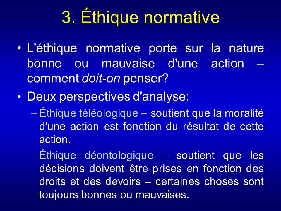 3. Éthique normative L éthique normative porte sur la nature bonne ou mauvaise d une action – comment doit-on penser