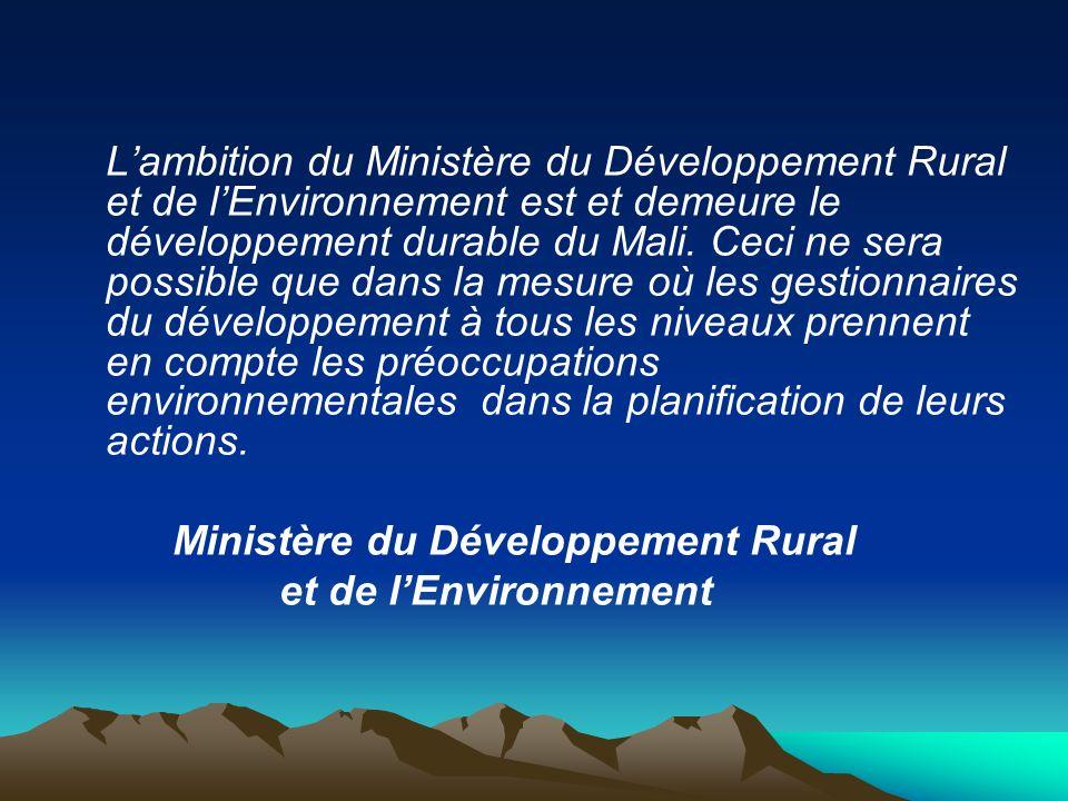 L'ambition du Ministère du Développement Rural et de l'Environnement est et demeure le développement durable du Mali. Ceci ne sera possible que dans la mesure où les gestionnaires du développement à tous les niveaux prennent en compte les préoccupations environnementales dans la planification de leurs actions.