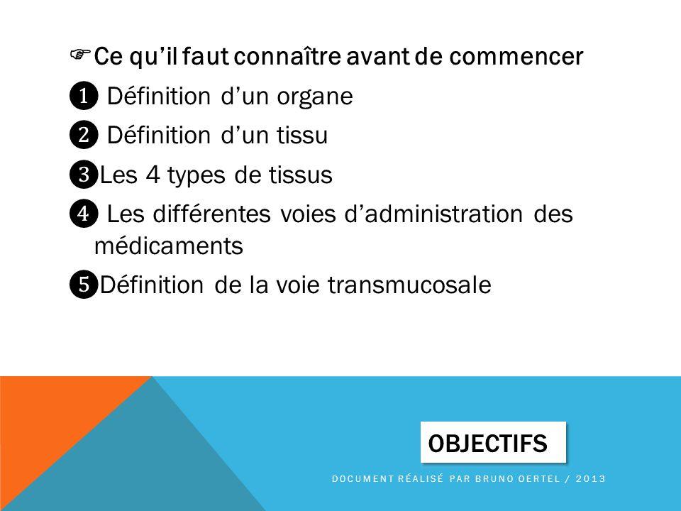 Ce qu'il faut connaître avant de commencer ❶ Définition d'un organe ❷ Définition d'un tissu ❸Les 4 types de tissus ❹ Les différentes voies d'administration des médicaments ❺Définition de la voie transmucosale