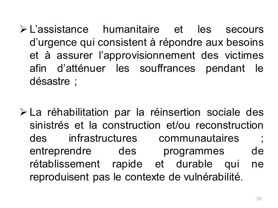L'assistance humanitaire et les secours d'urgence qui consistent à répondre aux besoins et à assurer l'approvisionnement des victimes afin d'atténuer les souffrances pendant le désastre ;