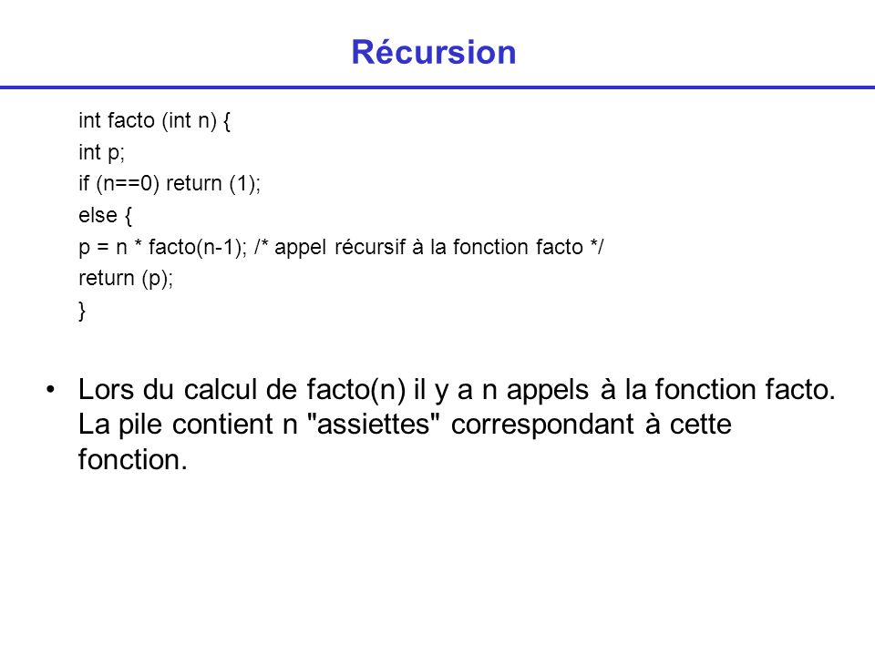 Récursion int facto (int n) { int p; if (n==0) return (1); else { p = n * facto(n-1); /* appel récursif à la fonction facto */