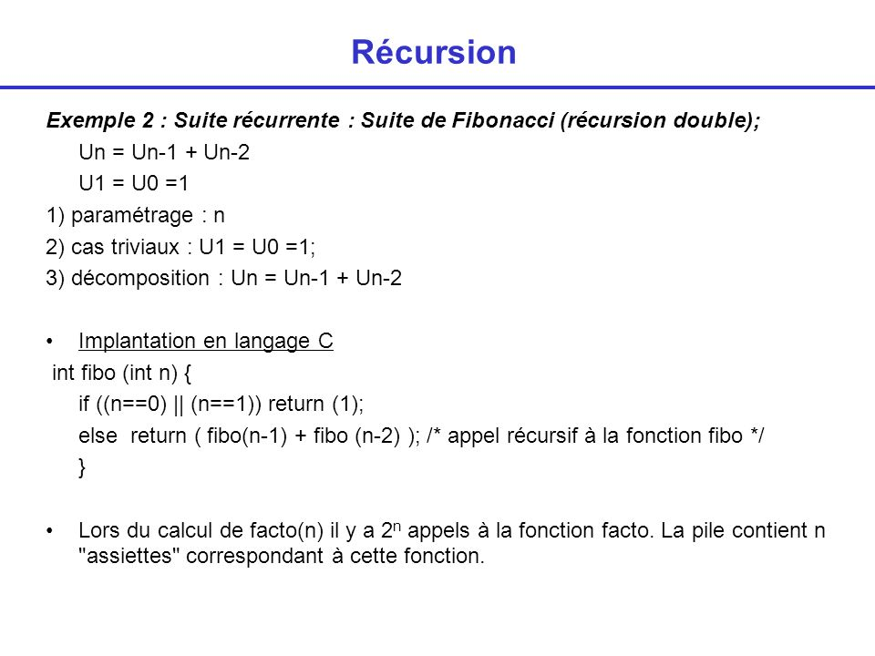 Récursion Exemple 2 : Suite récurrente : Suite de Fibonacci (récursion double); Un = Un-1 + Un-2. U1 = U0 =1.