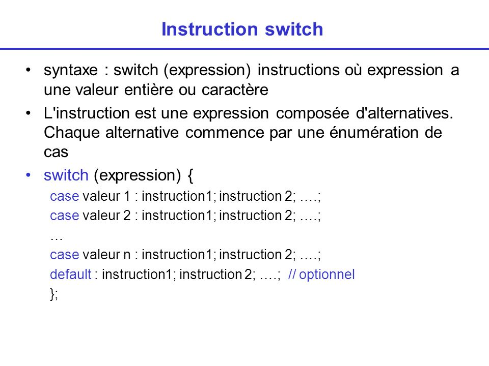Instruction switch syntaxe : switch (expression) instructions où expression a une valeur entière ou caractère.
