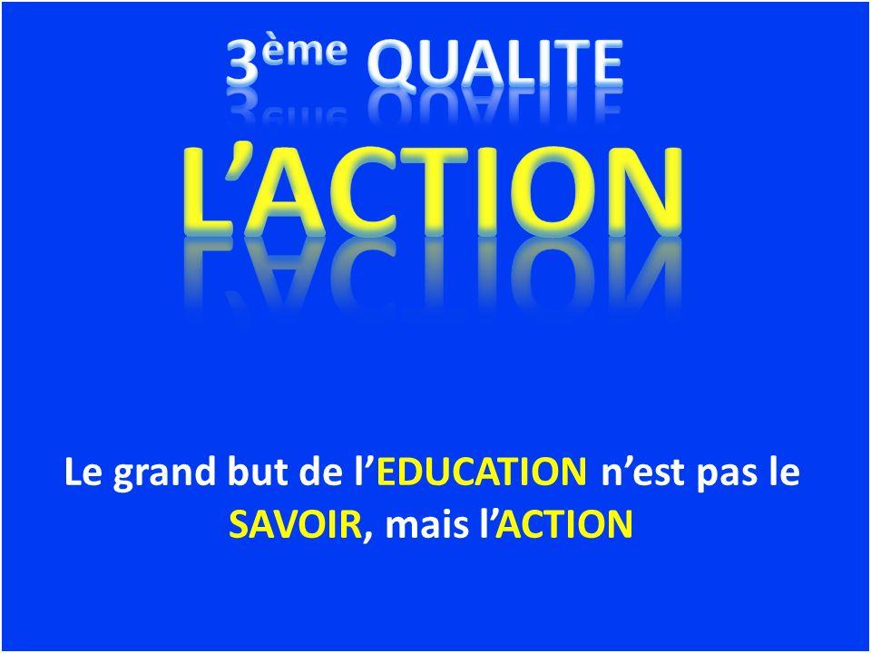 Le grand but de l'EDUCATION n'est pas le SAVOIR, mais l'ACTION