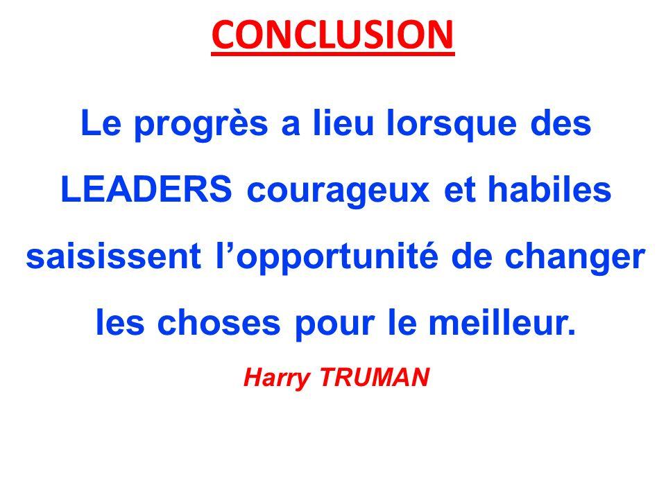 CONCLUSION Le progrès a lieu lorsque des LEADERS courageux et habiles saisissent l'opportunité de changer les choses pour le meilleur. Harry TRUMAN.