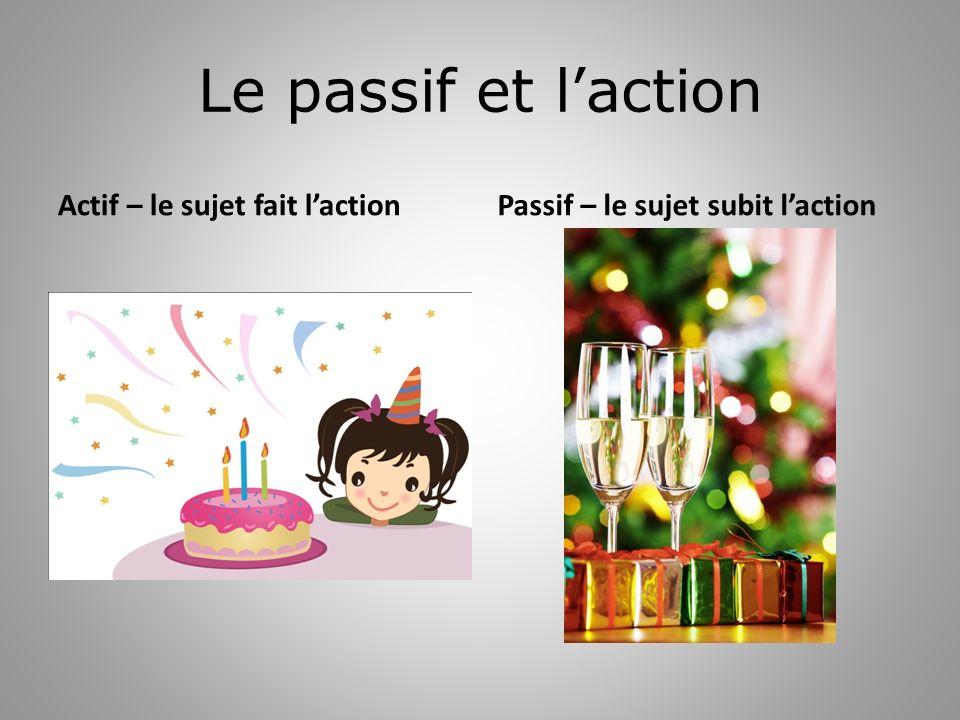 Le passif et l'action Actif – le sujet fait l'action