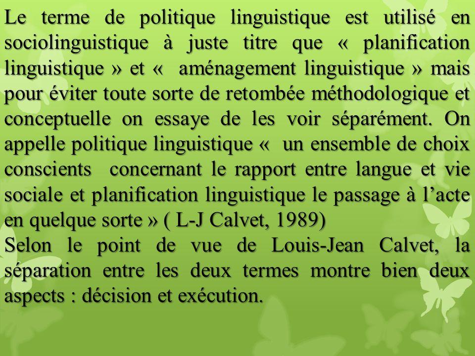 Le terme de politique linguistique est utilisé en sociolinguistique à juste titre que « planification linguistique » et « aménagement linguistique » mais pour éviter toute sorte de retombée méthodologique et conceptuelle on essaye de les voir séparément. On appelle politique linguistique « un ensemble de choix conscients concernant le rapport entre langue et vie sociale et planification linguistique le passage à l'acte en quelque sorte » ( L-J Calvet, 1989)