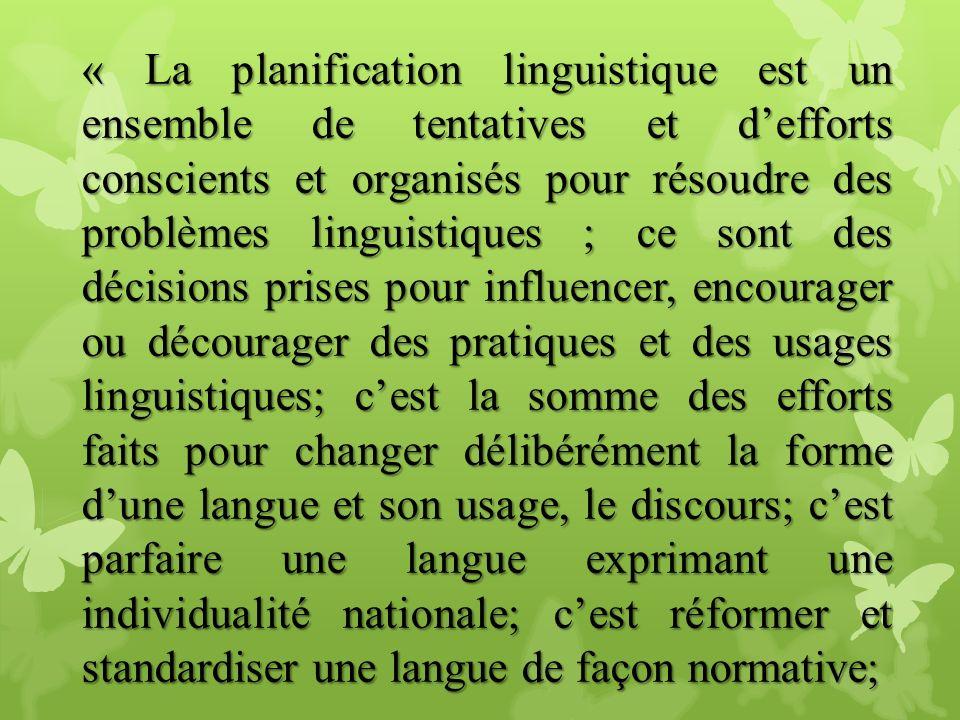 « La planification linguistique est un ensemble de tentatives et d'efforts conscients et organisés pour résoudre des problèmes linguistiques ; ce sont des décisions prises pour influencer, encourager ou décourager des pratiques et des usages linguistiques; c'est la somme des efforts faits pour changer délibérément la forme d'une langue et son usage, le discours; c'est parfaire une langue exprimant une individualité nationale; c'est réformer et standardiser une langue de façon normative;