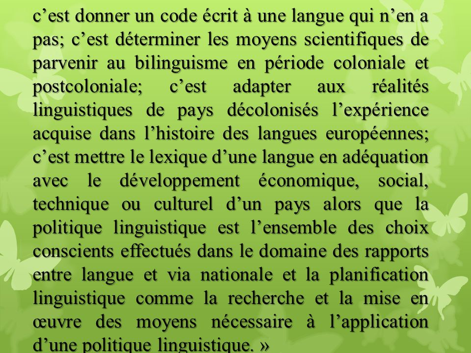 c'est donner un code écrit à une langue qui n'en a pas; c'est déterminer les moyens scientifiques de parvenir au bilinguisme en période coloniale et postcoloniale; c'est adapter aux réalités linguistiques de pays décolonisés l'expérience acquise dans l'histoire des langues européennes; c'est mettre le lexique d'une langue en adéquation avec le développement économique, social, technique ou culturel d'un pays alors que la politique linguistique est l'ensemble des choix conscients effectués dans le domaine des rapports entre langue et via nationale et la planification linguistique comme la recherche et la mise en œuvre des moyens nécessaire à l'application d'une politique linguistique. »