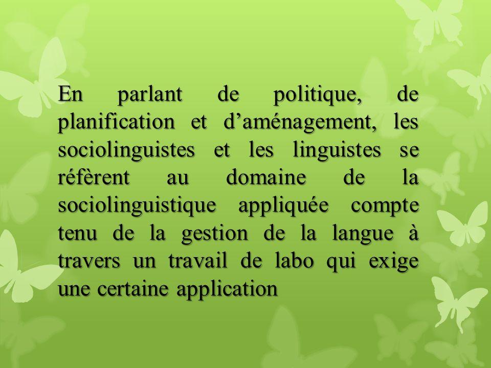 En parlant de politique, de planification et d'aménagement, les sociolinguistes et les linguistes se réfèrent au domaine de la sociolinguistique appliquée compte tenu de la gestion de la langue à travers un travail de labo qui exige une certaine application